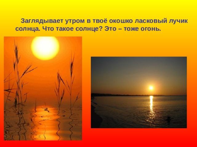 Заглядывает утром в твоё окошко ласковый лучик  солнца. Что такое солнце? Это – тоже огонь.