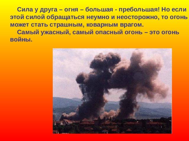Сила у друга – огня – большая - пребольшая! Но если этой силой обращаться неумно и неосторожно, то огонь может стать страшным, коварным врагом.  Самый ужасный, самый опасный огонь – это огонь войны.