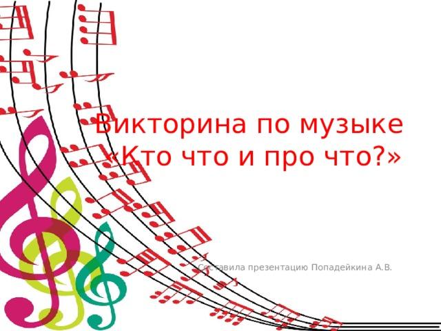 Викторина по музыке  «Кто что и про что?» Составила презентацию Попадейкина А.В.