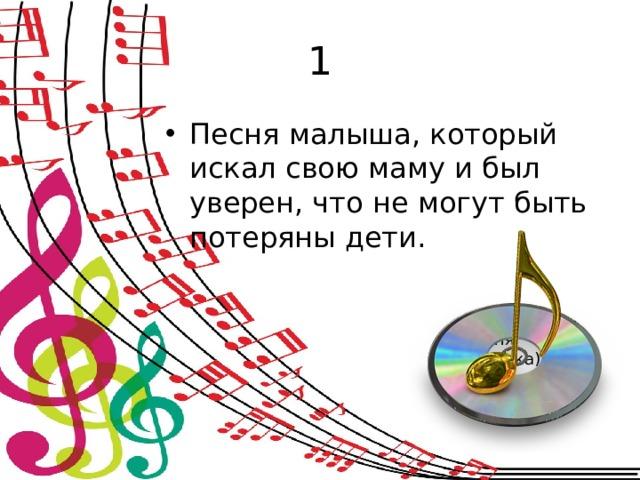 1 Песня малыша, который искал свою маму и был уверен, что не могут быть потеряны дети. (Песня  мамонтенка)