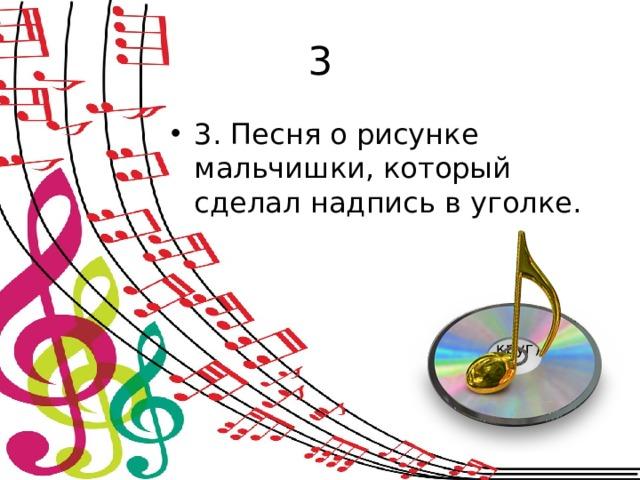 3 3. Песня о рисунке мальчишки, который сделал надпись в уголке. (Солнечный  круг)
