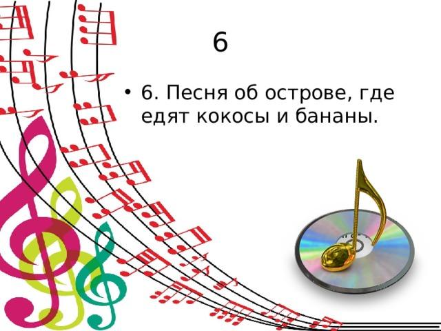 6 6. Песня об острове, где едят кокосы и бананы. (чунга-чанга)