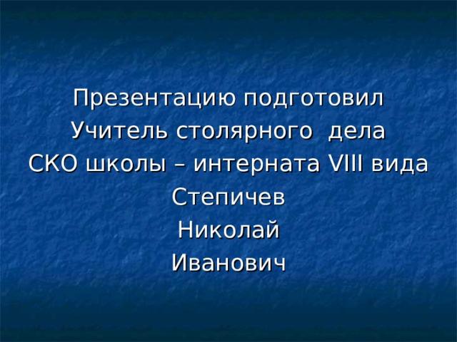 Презентацию подготовил Учитель столярного дела СКО школы – интерната VIII вида Степичев Николай Иванович