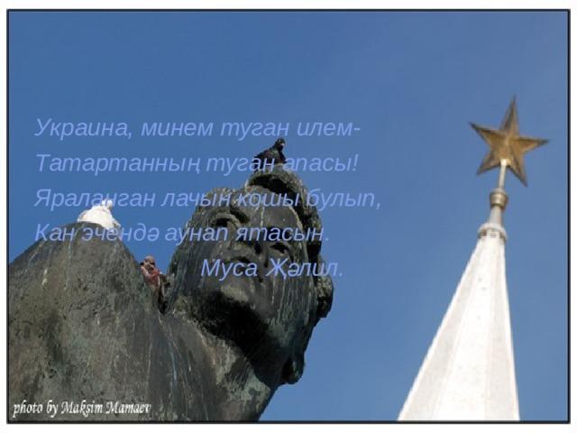 Украина, минем туган илем- Татартанның туган апасы! Яраланган лачын кошы булып, Кан эчендә аунап ятасын.  Муса Җәлил.