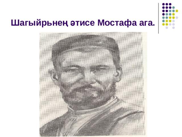Шагыйр ь нең әтисе Мостафа ага.