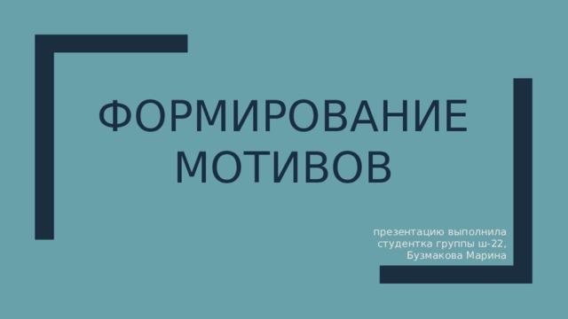 Формирование мотивов презентацию выполнила студентка группы ш-22, Бузмакова Марина