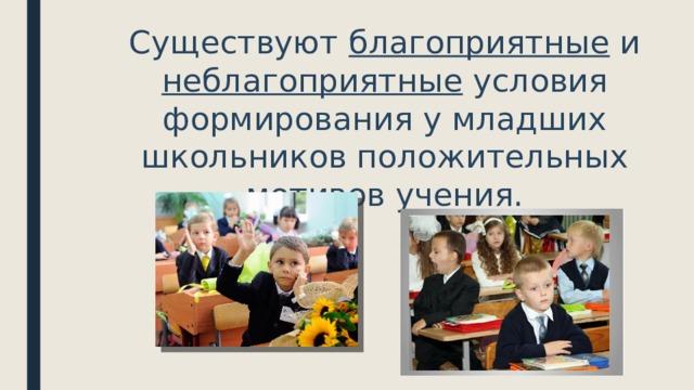 Существуют благоприятные и неблагоприятные условия формирования у младших школьников положительных мотивов учения.