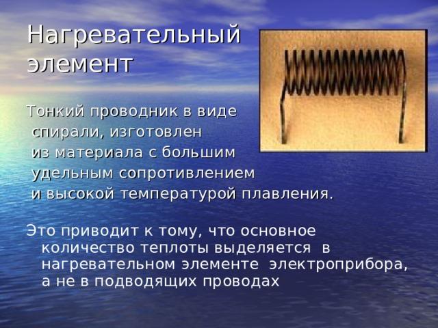 Нагревательный  элемент Тонкий проводник в виде  спирали, изготовлен  из материала с большим  удельным сопротивлением  и высокой температурой плавления. Это приводит к тому, что основное количество теплоты выделяется в нагревательном элементе электроприбора, а не в подводящих проводах