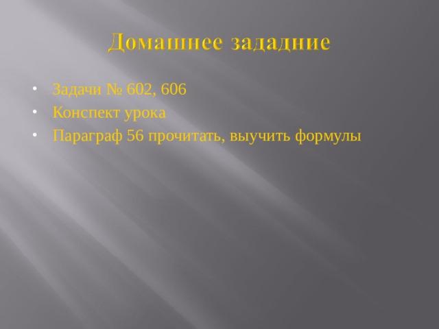Задачи № 602, 606 Конспект урока Параграф 56 прочитать, выучить формулы
