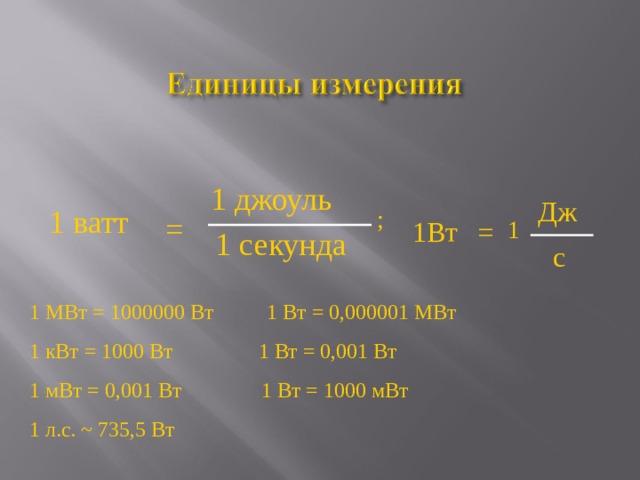 1 джоуль Дж 1 ватт ; = 1 = 1Вт 1 секунда с 1 МВт = 1000000 Вт 1 Вт = 0,000001 МВт 1 кВт = 1000 Вт 1 Вт = 0,001 Вт 1 мВт = 0,001 Вт 1 Вт = 1000 мВт 1 л.с. ~ 735 ,5 Вт