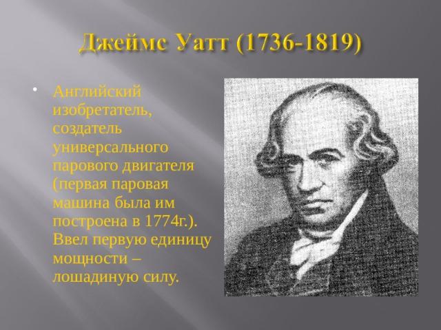 Английский изобретатель, создатель универсального парового двигателя (первая паровая машина была им построена в 1774г.). Ввел первую единицу мощности – лошадиную силу.