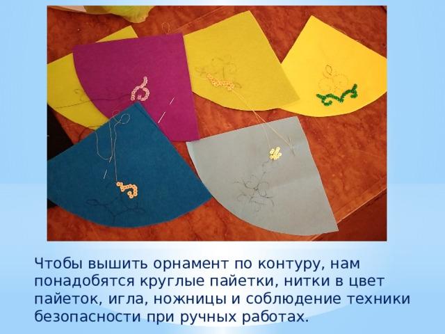 Чтобы вышить орнамент по контуру, нам понадобятся круглые пайетки, нитки в цвет пайеток, игла, ножницы и соблюдение техники безопасности при ручных работах.