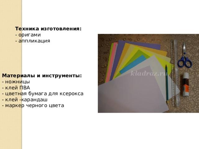 Техника изготовления:   - оригами  - аппликация     Материалы и инструменты:  - ножницы  - клей ПВА  - цветная бумага для ксерокса  - клей -карандаш  - маркер черного цвета