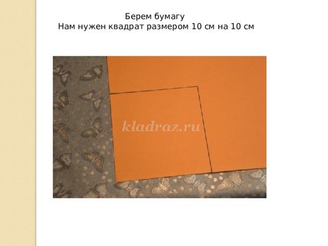 Берем бумагу  Нам нужен квадрат размером 10 см на 10 см