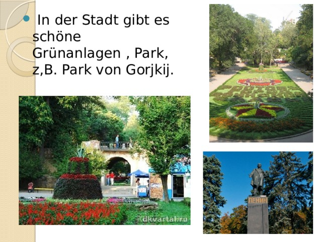 In der Stadt gibt es schöne Grünanlagen , Park, z,B. Park von Gorjkij.