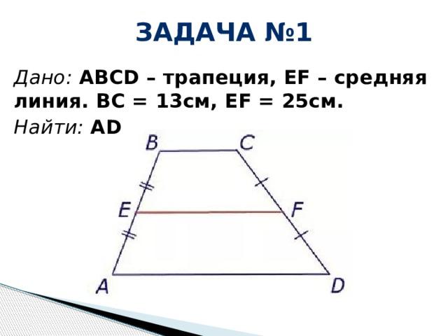 Задача №1 Дано: ABCD – трапеция, EF – средняя линия. BC = 13см, EF = 25см. Найти: АD