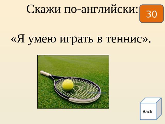 30  Скажи по-английски:    «Я умею играть в теннис». Back