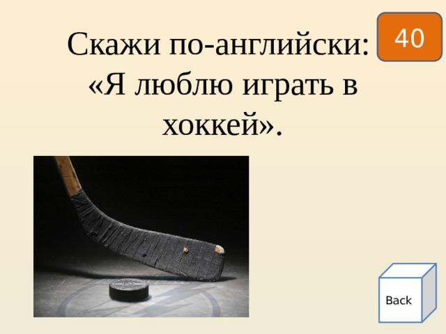 40   Скажи по-английски:  «Я люблю играть в хоккей». Back