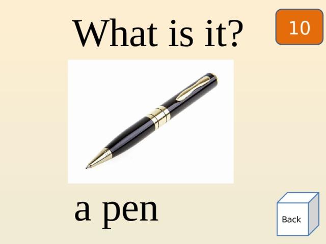 10 What is it? a pen Back