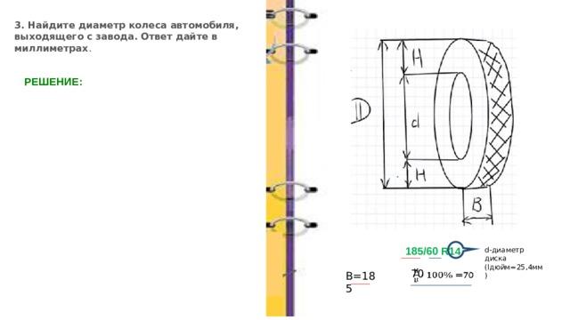 3. Найдите диаметр колеса автомобиля, выходящего с завода. Ответ дайте в миллиметрах . РЕШЕНИЕ: 185/60 R14 . d-диаметр диска (lдюйм=25,4мм) В=185 70