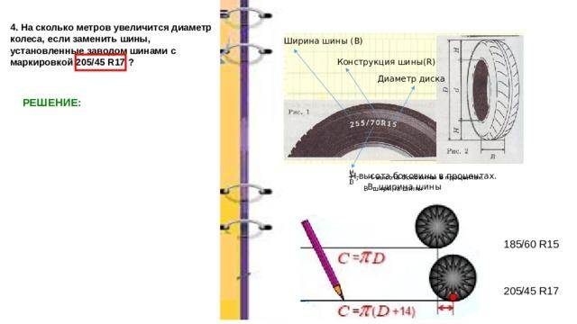 4. На сколько метров увеличится диаметр колеса, если заменить шины, установленные заводом шинами с маркировкой 205/45 R17 ? Ширина шины (В) Конструкция шины(R) Диаметр диска РЕШЕНИЕ:   Н-высота боковины в процентах.  В- ширина шины 185/60 R15 205/45 R17