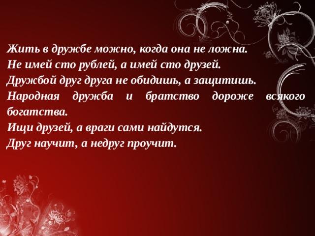 Жить в дружбе можно, когда она не ложна. Не имей сто рублей, а имей сто друзей. Дружбой друг друга не обидишь, а защитишь. Народная дружба и братство дороже всякого богатства. Ищи друзей, а враги сами найдутся. Друг научит, а недруг проучит.