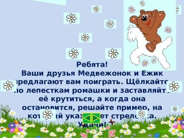 Ребята! Ваши друзья Медвежонок и Ёжик предлагают вам поиграть. Щёлкайте по лепесткам ромашки и заставляйте её крутиться, а когда она остановится, решайте пример, на который указывает стрелочка. Удачи!