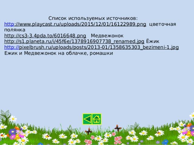 Список используемых источников: http ://www.playcast.ru/uploads/2015/12/01/16122989.png  цветочная полянка http://cs3-3.4pda.to/6016648.png  Медвежонок http://s1.planeta.ru/i/45f6e/1378916907738_renamed.jpg  Ёжик http:// pixelbrush.ru/uploads/posts/2013-01/1358635303_bezimeni-1.jpg  Ежик и Медвежонок на облачке, ромашки