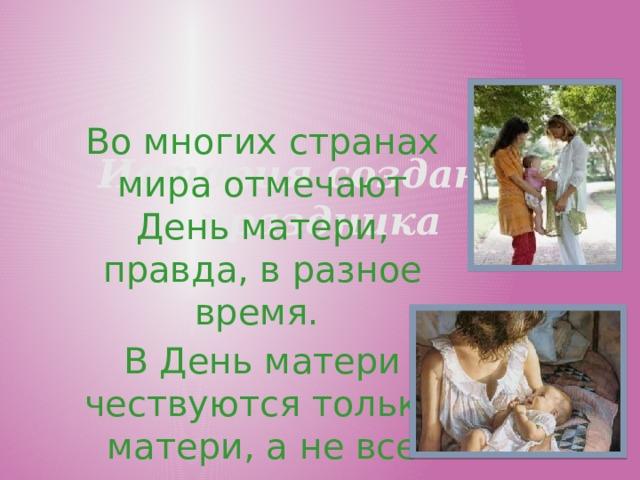История создания праздника Во многих странах мира отмечают День матери, правда, в разное время. В День матери чествуются только матери, а не все представительницы слабого пола.