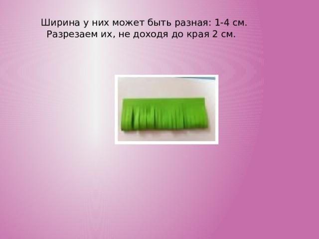 Ширина у них может быть разная: 1-4 см. Разрезаем их, не доходя до края 2 см.