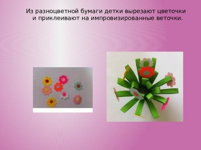 Из разноцветной бумаги детки вырезают цветочки и приклеивают на импровизированные веточки.