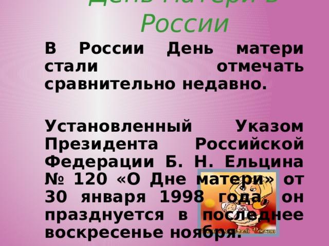 День матери в России В России День матери стали отмечать сравнительно недавно.  Установленный Указом Президента Российской Федерации Б. Н. Ельцина № 120 «О Дне матери» от 30 января 1998 года, он празднуется в последнее воскресенье ноября.