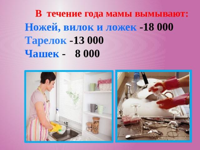 В течение года мамы вымывают: Ножей, вилок и ложек -18 000 Тарелок -13 000 Чашек  -  8 000