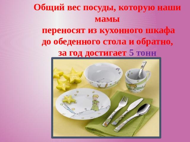 Общий вес посуды, которую наши мамы  переносят из кухонного шкафа  до обеденного стола и обратно, за год достигает 5 тонн
