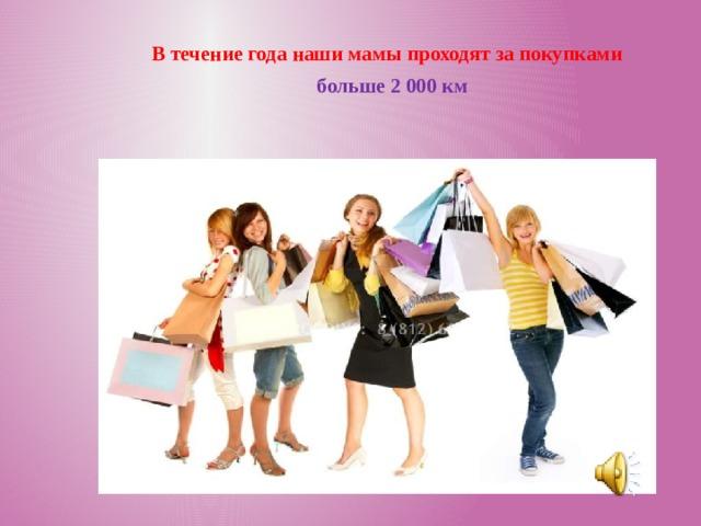 В течение года наши мамы проходят за покупками  больше  2 000 км