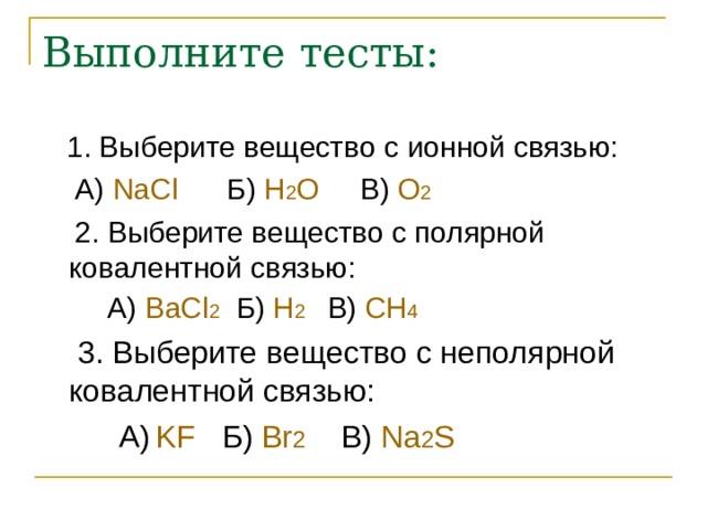 Выполните тесты:  1. Выберите веществ o с ионной связью:  А)  NaCl    Б) H 2 O   В)  O 2   2. Выберите вещество с полярной ковалентной связью:  А)  BaCl 2  Б) H 2  В) CH 4  3. Выберите вещество с неполярной ковалентной связью:  А)  KF Б) Br 2  В) Na 2 S