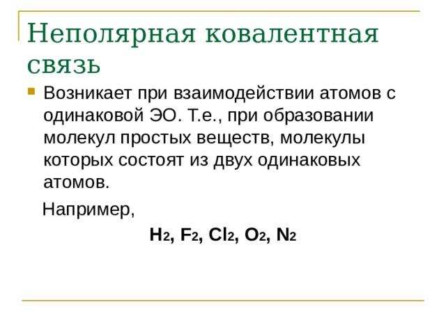 Неполярная ковалентная связь Возникает при взаимодействии атомов с одинаковой ЭО. Т.е., при образовании молекул простых веществ, молекулы которых состоят из двух одинаковых атомов.  Например, Н 2 , F 2 , Cl 2 , O 2 , N 2