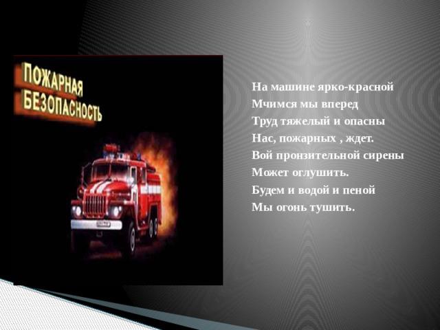 На машине ярко-красной Мчимся мы вперед Труд тяжелый и опасны Нас, пожарных , ждет. Вой пронзительной сирены Может оглушить. Будем и водой и пеной Мы огонь тушить.