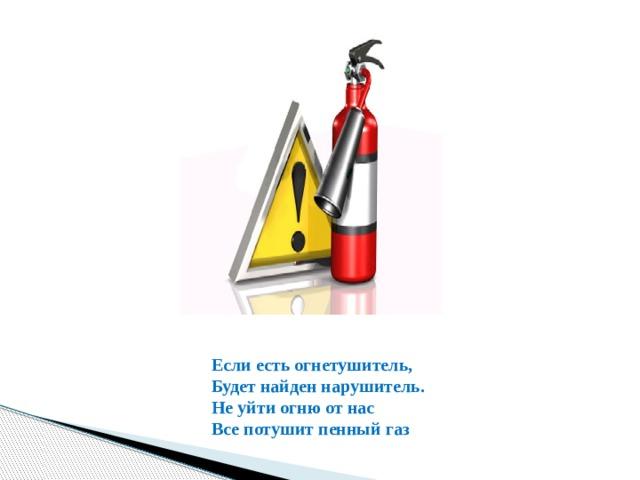 Если есть огнетушитель, Будет найден нарушитель. Не уйти огню от нас Все потушит пенный газ