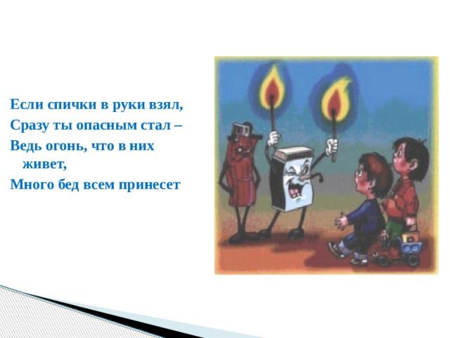 Если спички в руки взял, Сразу ты опасным стал – Ведь огонь, что в них живет, Много бед всем принесет