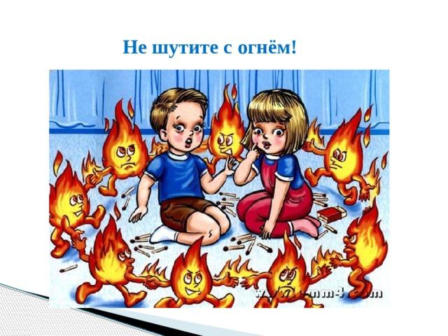 Не шутите с огнём!