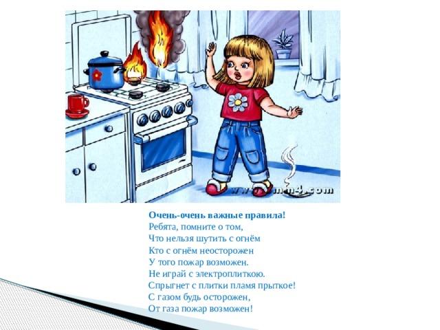 Очень-очень важные правила!  Ребята, помните о том,  Что нельзя шутить с огнём  Кто с огнём неосторожен  У того пожар возможен. Не играй с электроплиткою.  Спрыгнет с плитки пламя прыткое! С газом будь осторожен,  От газа пожар возможен!