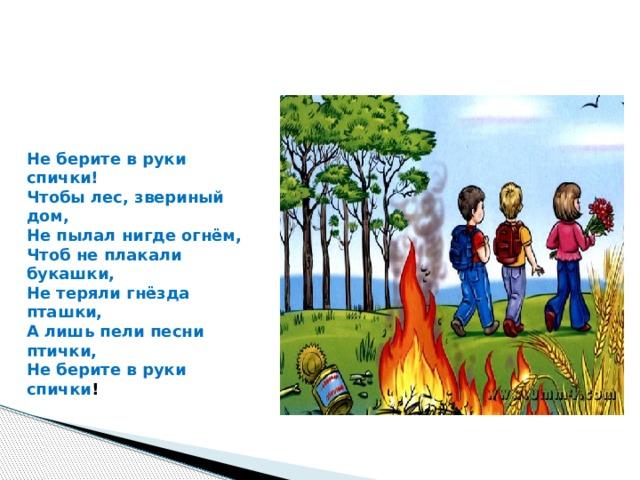 Не берите в руки спички!  Чтобы лес, звериный дом,  Не пылал нигде огнём,  Чтоб не плакали букашки,  Не теряли гнёзда пташки,  А лишь пели песни птички,  Не берите в руки спички !