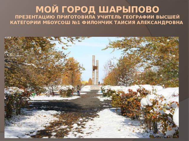 Мой город Шарыпово  презентацию приготовила учитель географии высшей категории МБОУСОШ №1 Филончик Таисия АЛЕКСАНДРОВНА