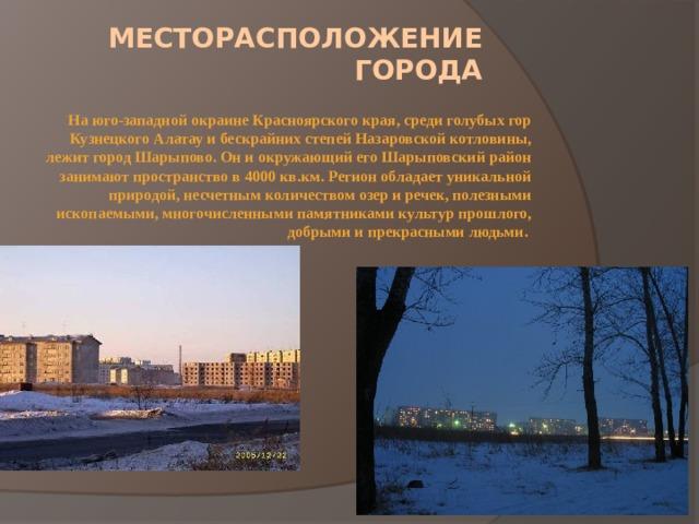 Месторасположение города На юго-западной окраине Красноярского края, среди голубых гор Кузнецкого Алатау и бескрайних степей Назаровской котловины, лежит город Шарыпово. Он и окружающий его Шарыповский район занимают пространство в 4000 кв.км. Регион обладает уникальной природой, несчетным количеством озер и речек, полезными ископаемыми, многочисленными памятниками культур прошлого, добрыми и прекрасными людьми.