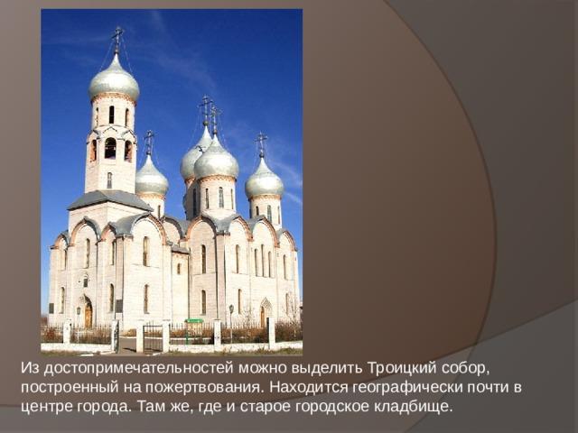 Из достопримечательностей можно выделить Троицкий собор, построенный на пожертвования. Находится географически почти в центре города. Там же, где и старое городское кладбище.