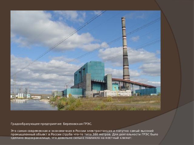 Градообразующее предприятие: Березовская ГРЭС.   Это самая современная и экономичная в России электростанция и попутно самый высокий промышленный объект в России (труба что-то типа 380 метров. Для деятельности ГРЭС было сделано водохранилище, что довольно сильно повлияло на местный климат: