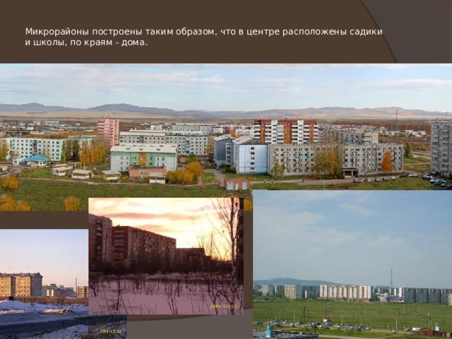 Микрорайоны построены таким образом, что в центре расположены садики и школы, по краям - дома.