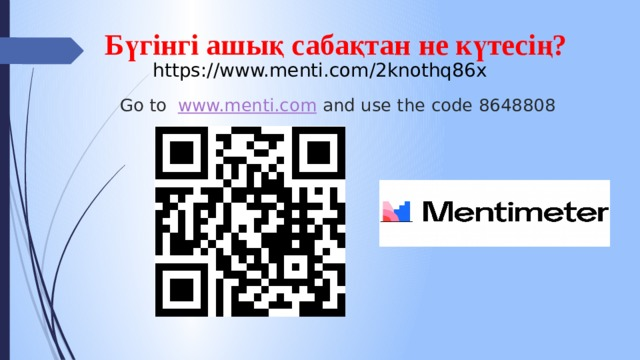 Бүгінгі ашық сабақтан не күтесің? https://www.menti.com/2knothq86x Go to www.menti.com and use the code 8648808
