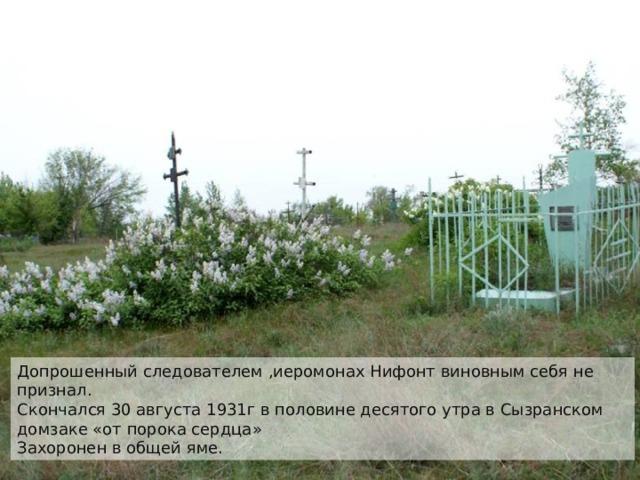 Допрошенный следователем ,иеромонах Нифонт виновным себя не признал. Скончался 30 августа 1931г в половине десятого утра в Сызранском домзаке «от порока сердца» Захоронен в общей яме.